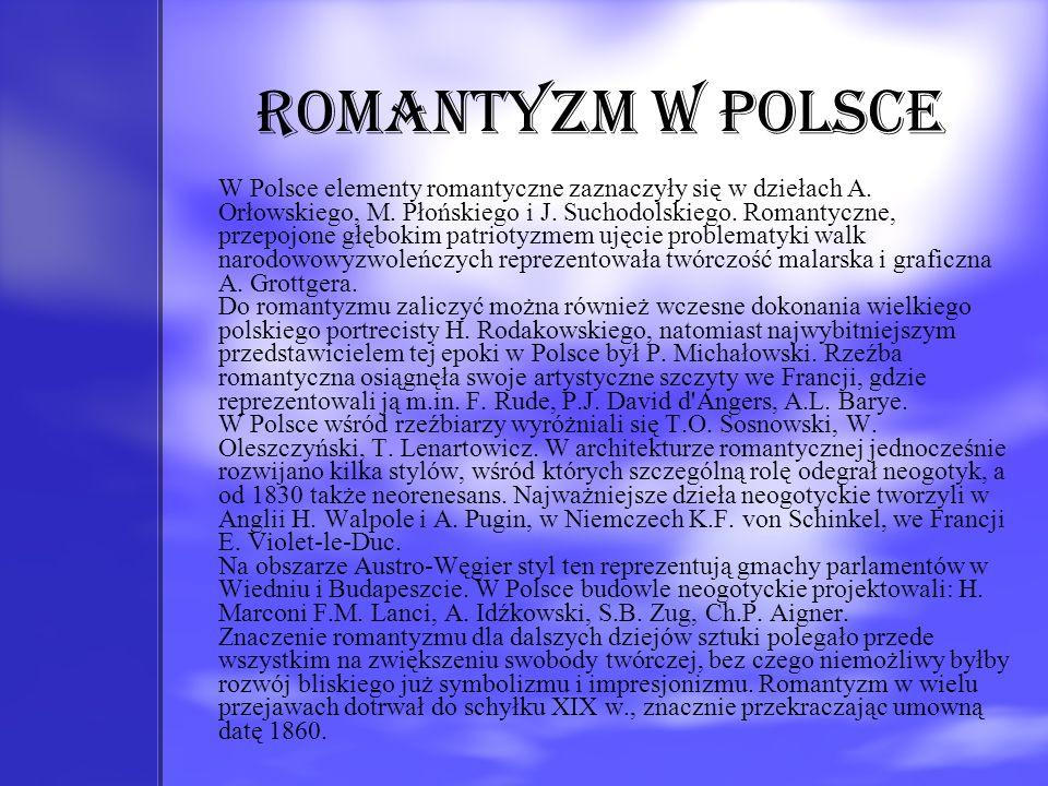 Romantyzm w Polsce W Polsce elementy romantyczne zaznaczyły się w dziełach A. Orłowskiego, M. Płońskiego i J. Suchodolskiego. Romantyczne, przepojone