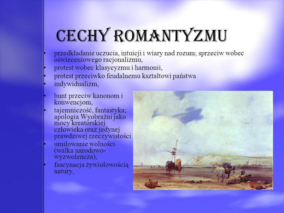 Cechy romantyzmu przedkładanie uczucia, intuicji i wiary nad rozum; sprzeciw wobec oświeceniowego racjonalizmu, protest wobec klasycyzmu i harmonii, p