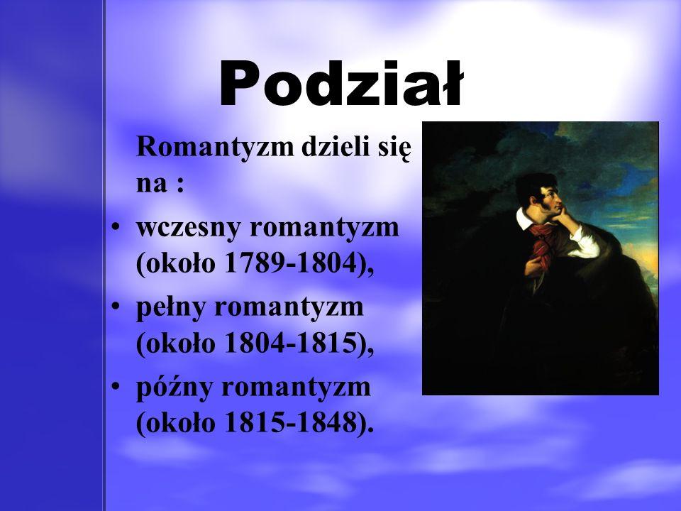 Podział Romantyzm dzieli się na : wczesny romantyzm (około 1789-1804), pełny romantyzm (około 1804-1815), późny romantyzm (około 1815-1848).