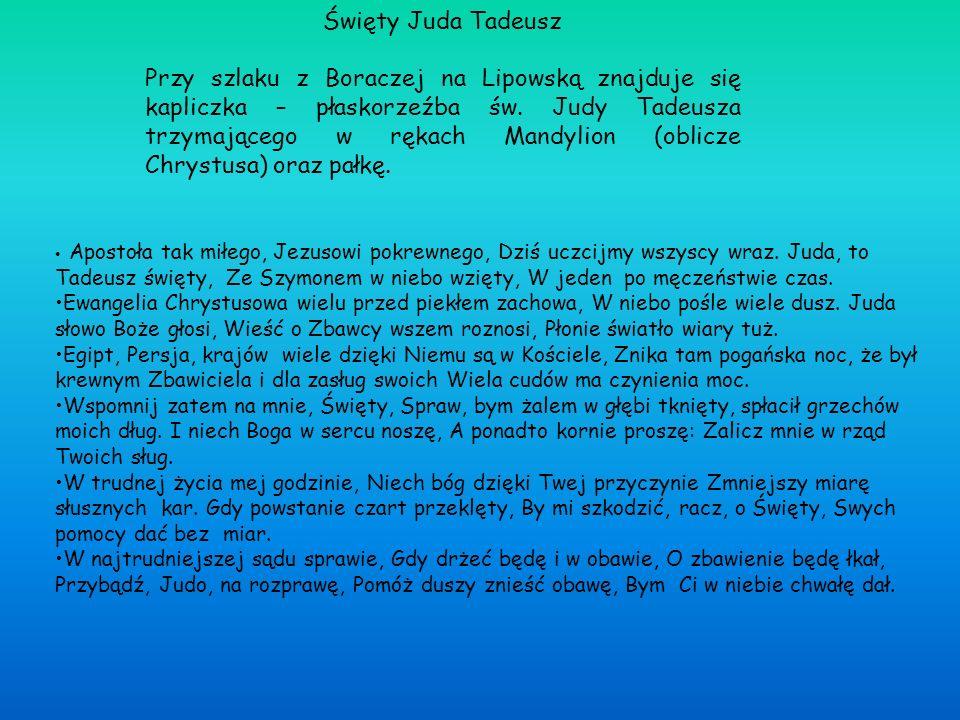 Święty Juda Tadeusz Przy szlaku z Boraczej na Lipowską znajduje się kapliczka – płaskorzeźba św. Judy Tadeusza trzymającego w rękach Mandylion (oblicz