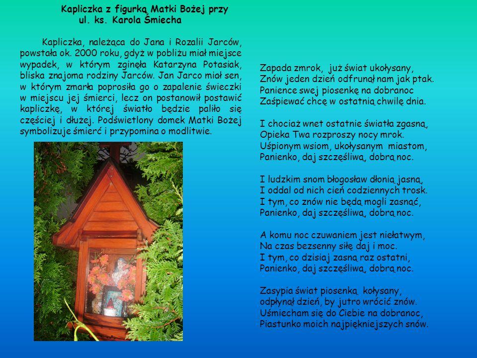 Kapliczka z figurką Matki Bożej przy ul. ks. Karola Śmiecha Kapliczka, należąca do Jana i Rozalii Jarców, powstała ok. 2000 roku, gdyż w pobliżu miał
