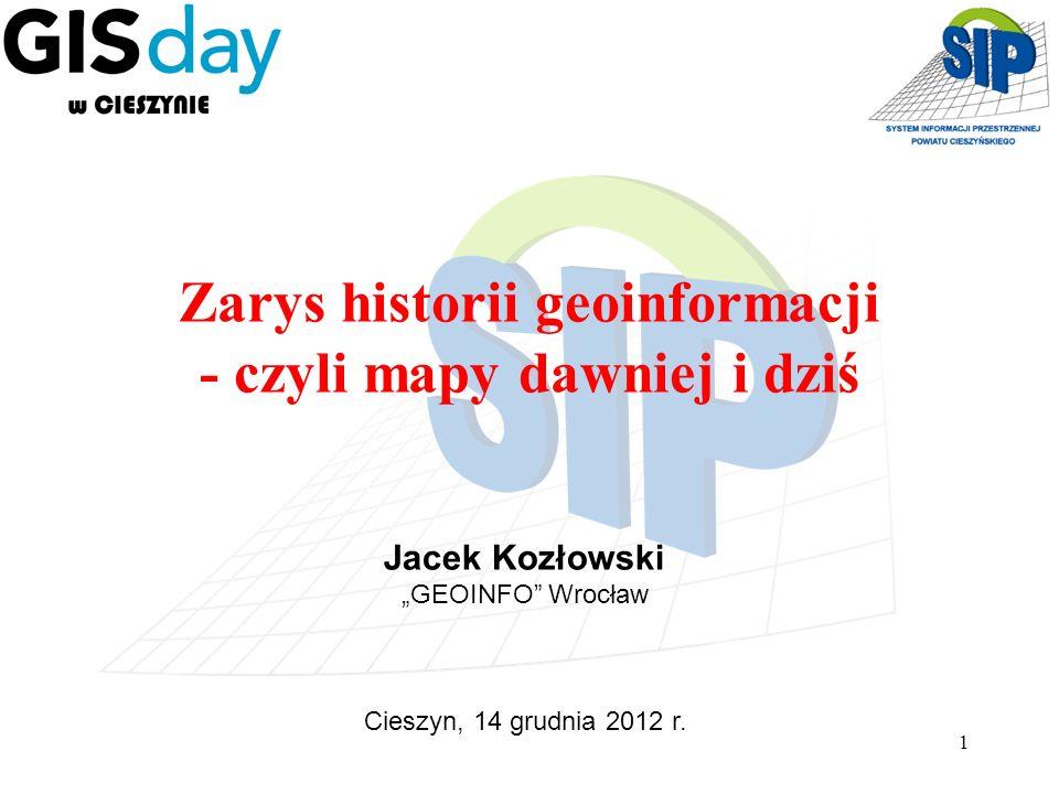 1 Zarys historii geoinformacji - czyli mapy dawniej i dziś Jacek Kozłowski GEOINFO Wrocław Cieszyn, 14 grudnia 2012 r.