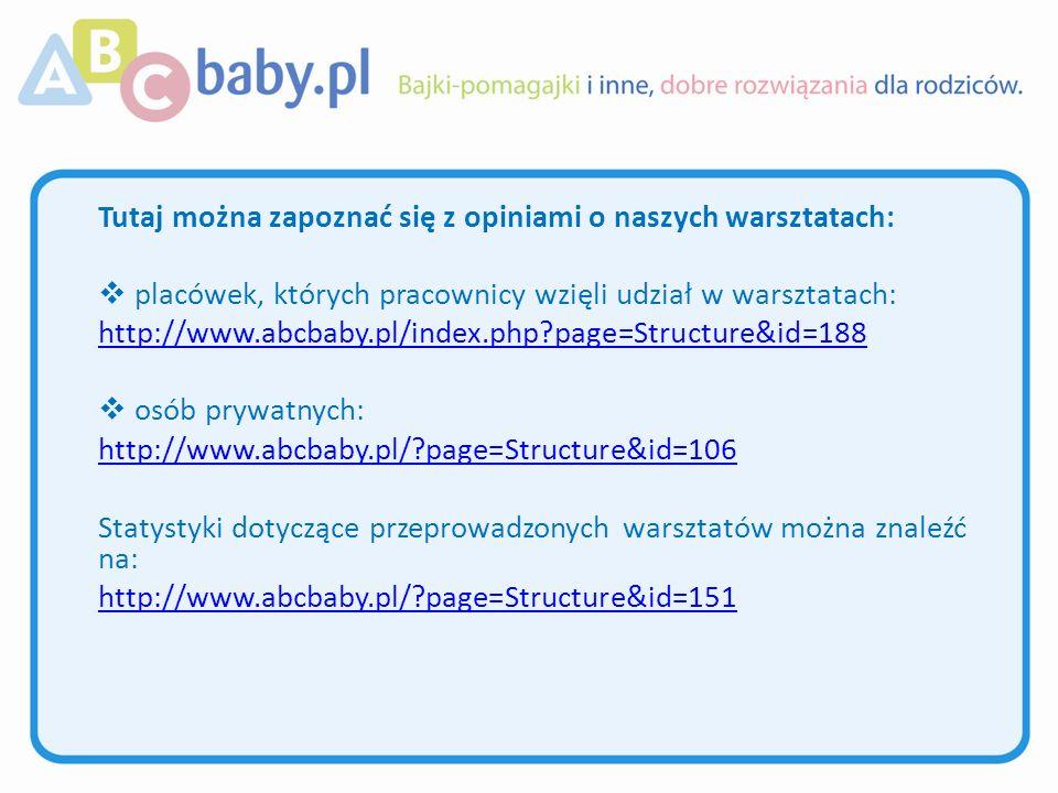 Tutaj można zapoznać się z opiniami o naszych warsztatach: placówek, których pracownicy wzięli udział w warsztatach: http://www.abcbaby.pl/index.php page=Structure&id=188 http://www.abcbaby.pl/index.php page=Structure&id=188 osób prywatnych: http://www.abcbaby.pl/ page=Structure&id=106 http://www.abcbaby.pl/ page=Structure&id=106 Statystyki dotyczące przeprowadzonych warsztatów można znaleźć na: http://www.abcbaby.pl/ page=Structure&id=151