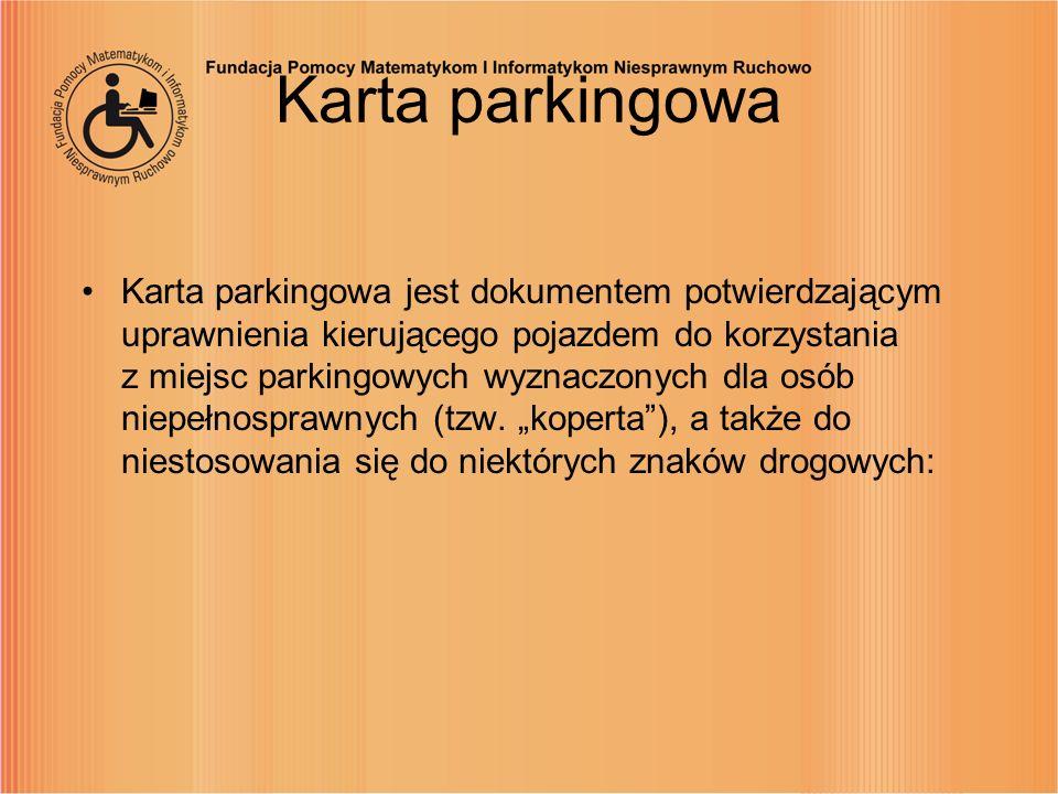Karta parkingowa Karta parkingowa jest dokumentem potwierdzającym uprawnienia kierującego pojazdem do korzystania z miejsc parkingowych wyznaczonych d