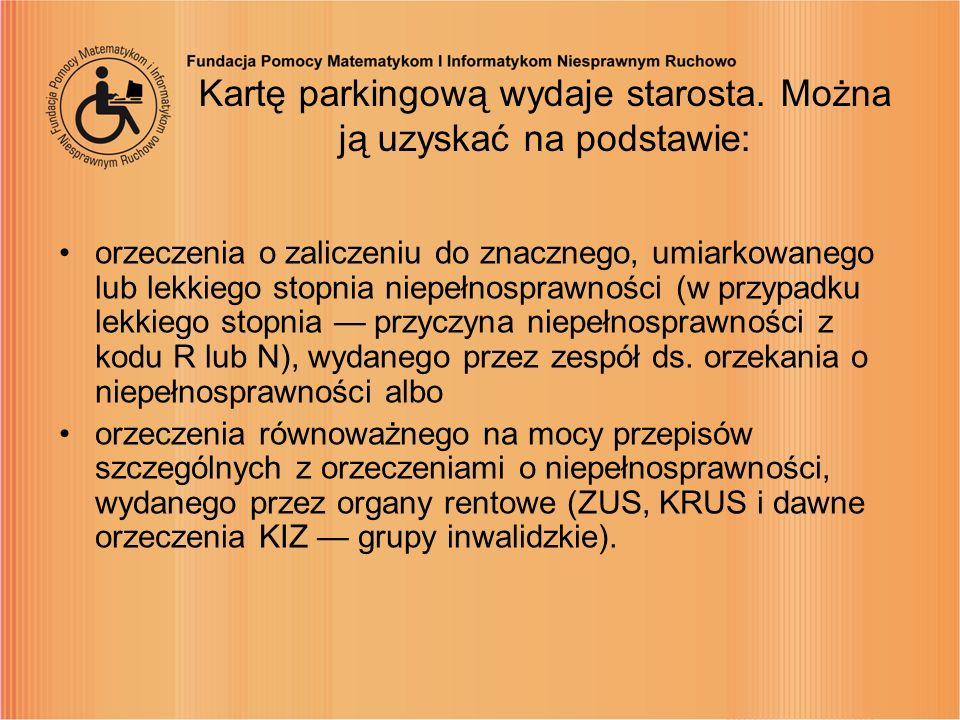 Kartę parkingową wydaje starosta. Można ją uzyskać na podstawie: orzeczenia o zaliczeniu do znacznego, umiarkowanego lub lekkiego stopnia niepełnospra