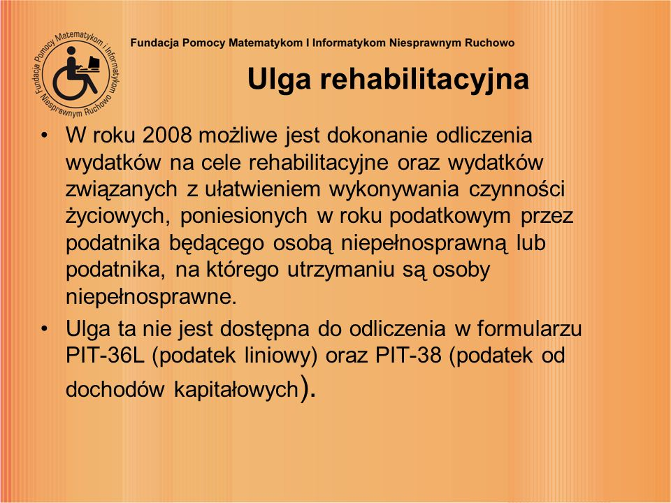 Ulga rehabilitacyjna W roku 2008 możliwe jest dokonanie odliczenia wydatków na cele rehabilitacyjne oraz wydatków związanych z ułatwieniem wykonywania