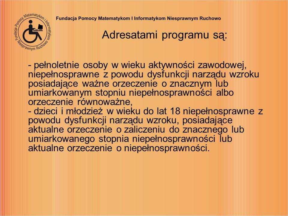 Adresatami programu są: - pełnoletnie osoby w wieku aktywności zawodowej, niepełnosprawne z powodu dysfunkcji narządu wzroku posiadające ważne orzecze