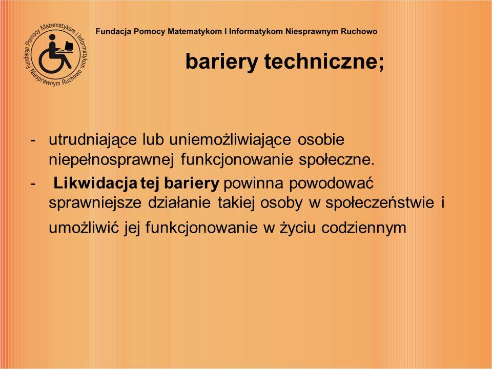 bariery techniczne; -utrudniające lub uniemożliwiające osobie niepełnosprawnej funkcjonowanie społeczne. - Likwidacja tej bariery powinna powodować sp