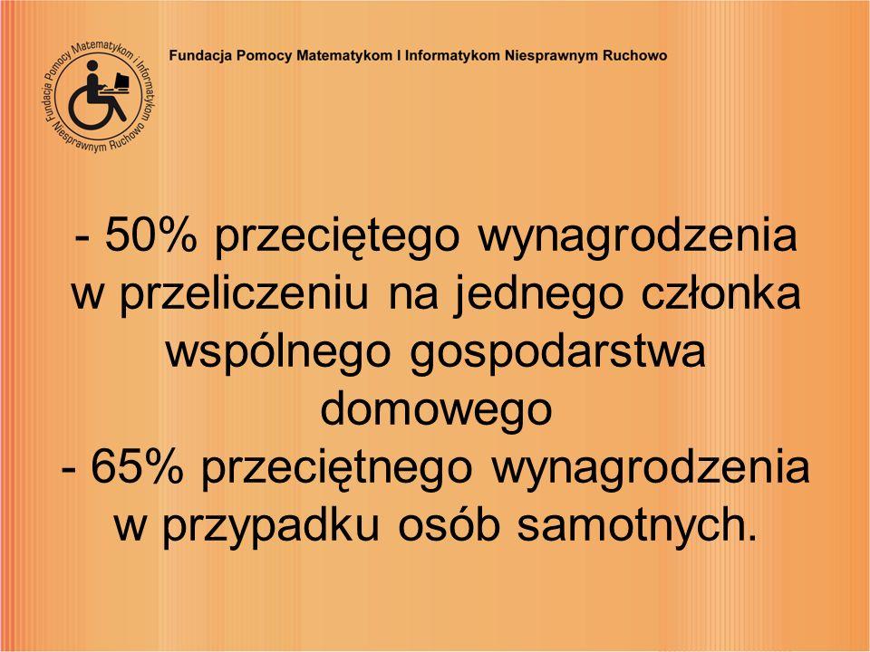 - 50% przeciętego wynagrodzenia w przeliczeniu na jednego członka wspólnego gospodarstwa domowego - 65% przeciętnego wynagrodzenia w przypadku osób sa