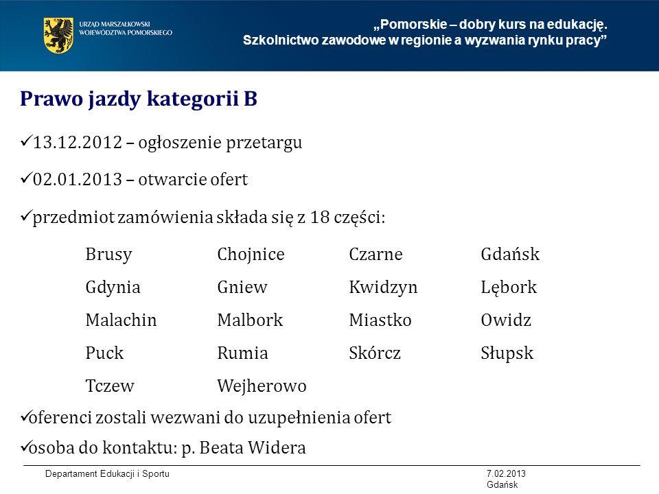 Departament Edukacji i Sportu Prawo jazdy kategorii B 13.12.2012 – ogłoszenie przetargu 02.01.2013 – otwarcie ofert przedmiot zamówienia składa się z 18 części: BrusyChojnice Czarne Gdańsk GdyniaGniewKwidzynLębork MalachinMalbork Miastko Owidz PuckRumiaSkórcz Słupsk TczewWejherowo oferenci zostali wezwani do uzupełnienia ofert osoba do kontaktu: p.