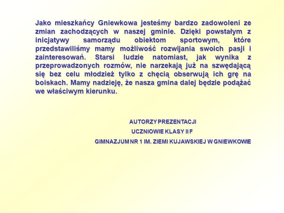 Jako mieszkańcy Gniewkowa jesteśmy bardzo zadowoleni ze zmian zachodzących w naszej gminie. Dzięki powstałym z inicjatywy samorządu obiektom sportowym