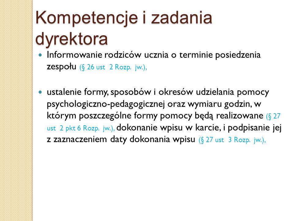 Kompetencje i zadania dyrektora Informowanie rodziców ucznia o terminie posiedzenia zespołu (§ 26 ust 2 Rozp. jw.), ustalenie formy, sposobów i okresó
