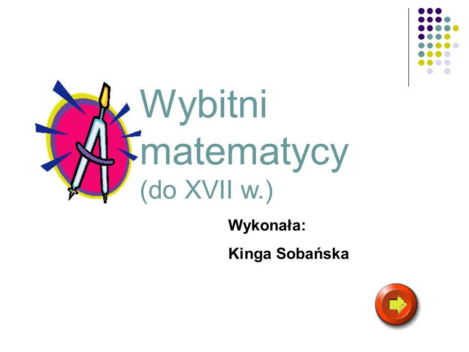 Wybitni matematycy (do XVII w.) Wykonała: Kinga Sobańska