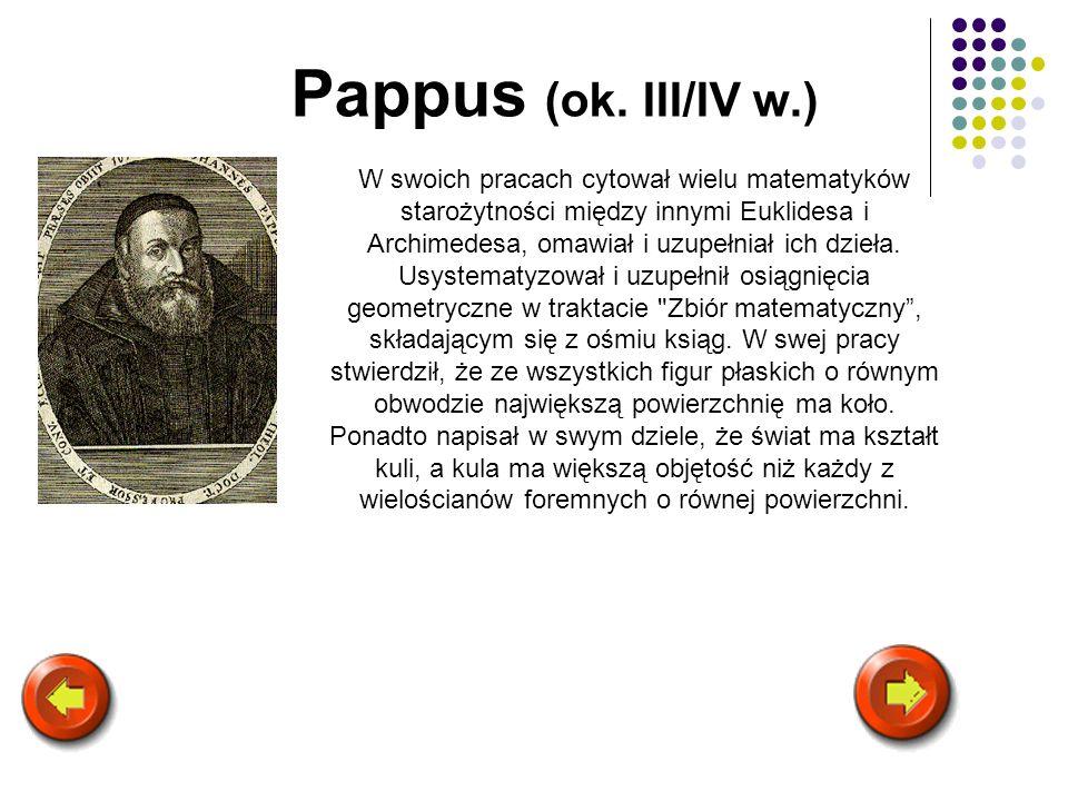 Pappus (ok. III/IV w.) W swoich pracach cytował wielu matematyków starożytności między innymi Euklidesa i Archimedesa, omawiał i uzupełniał ich dzieła