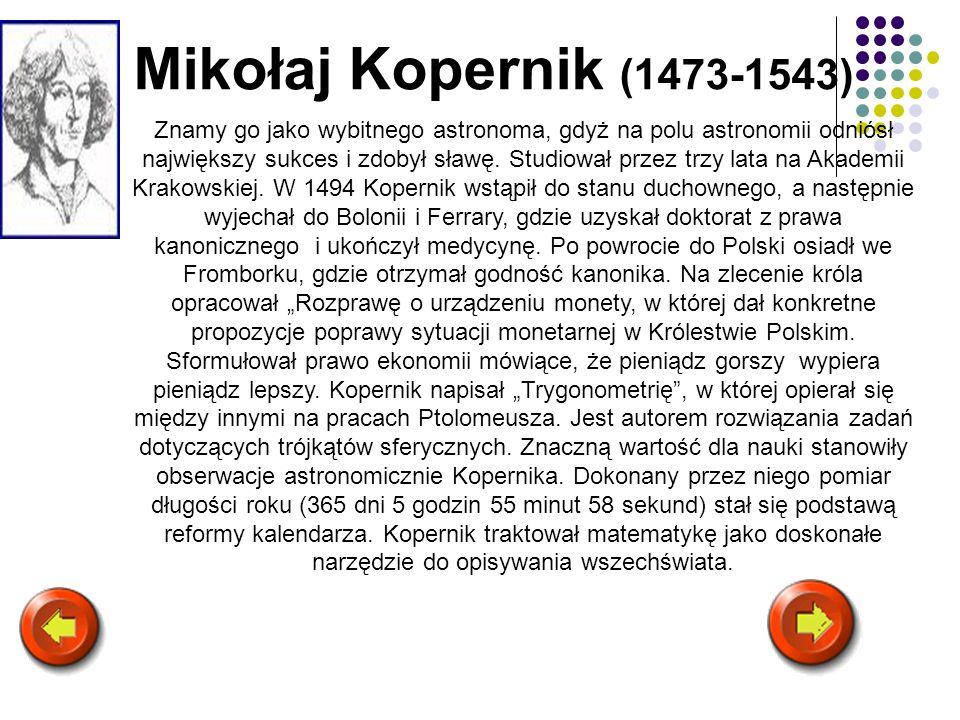 Mikołaj Kopernik (1473-1543) Znamy go jako wybitnego astronoma, gdyż na polu astronomii odniósł największy sukces i zdobył sławę. Studiował przez trzy
