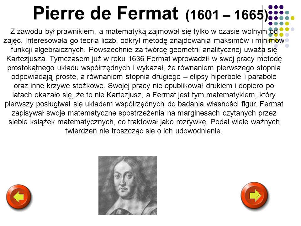 Pierre de Fermat (1601 – 1665) Z zawodu był prawnikiem, a matematyką zajmował się tylko w czasie wolnym od zajęć. Interesowała go teoria liczb, odkrył