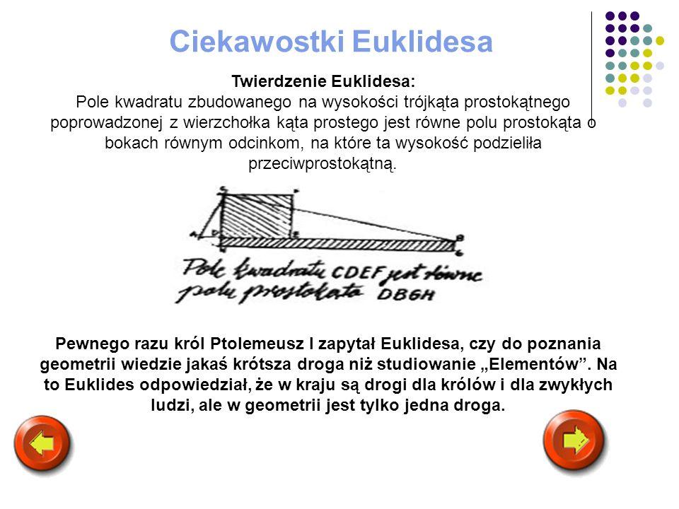 Ciekawostki Euklidesa Pewnego razu król Ptolemeusz I zapytał Euklidesa, czy do poznania geometrii wiedzie jakaś krótsza droga niż studiowanie Elementó