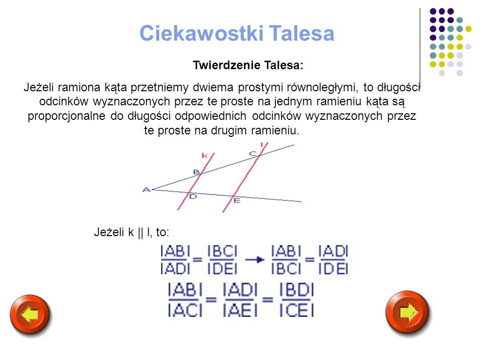 Ciekawostki Talesa Twierdzenie Talesa: Jeżeli ramiona kąta przetniemy dwiema prostymi równoległymi, to długości odcinków wyznaczonych przez te proste
