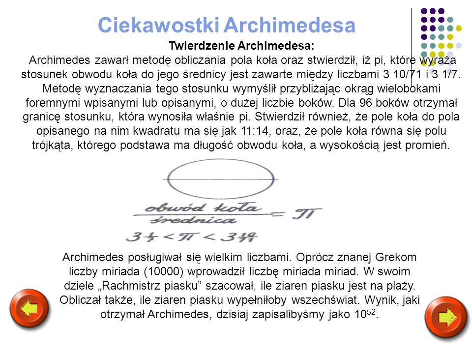 Twierdzenie Archimedesa: Archimedes zawarł metodę obliczania pola koła oraz stwierdził, iż pi, które wyraża stosunek obwodu koła do jego średnicy jest