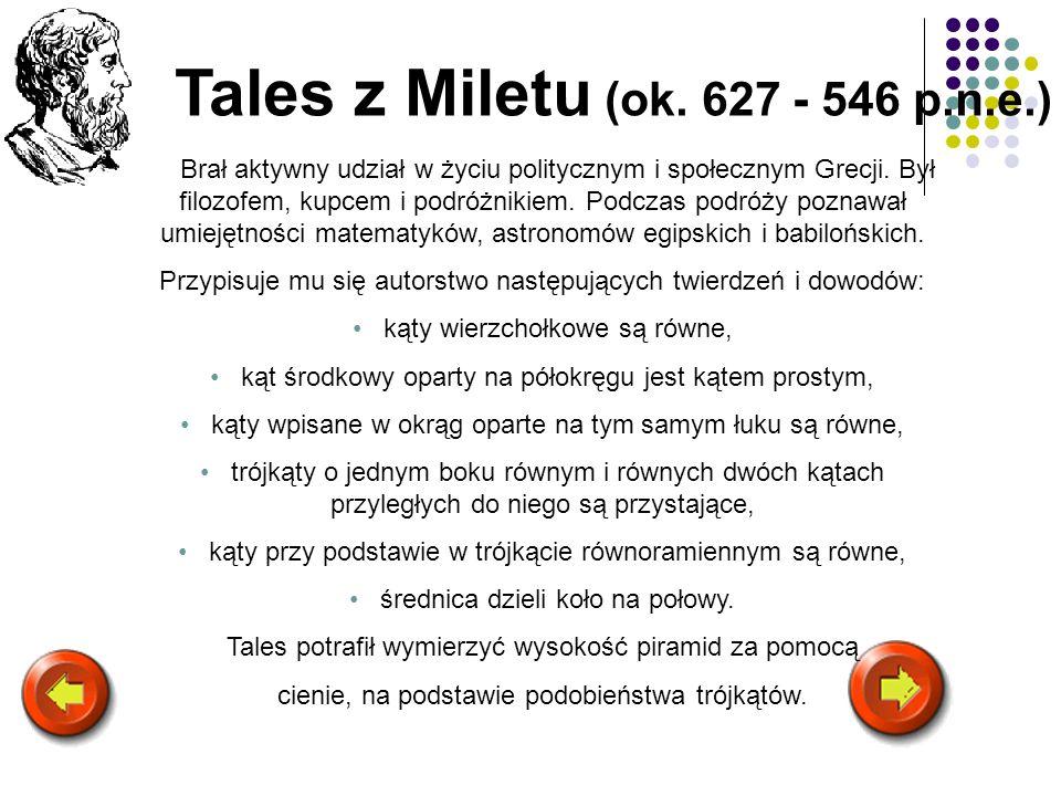 Tales z Miletu (ok. 627 - 546 p.n.e.) Brał aktywny udział w życiu politycznym i społecznym Grecji. Był filozofem, kupcem i podróżnikiem. Podczas podró