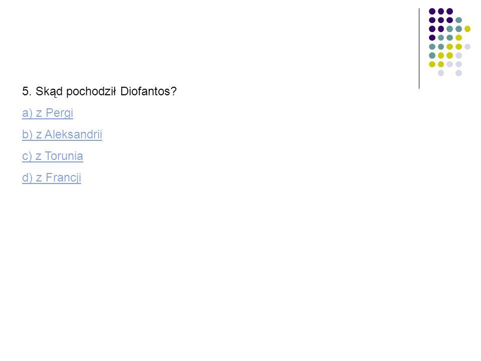 5. Skąd pochodził Diofantos? a) z Pergi b) z Aleksandrii c) z Torunia d) z Francji