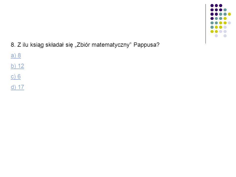 8. Z ilu ksiąg składał się Zbiór matematyczny Pappusa? a) 8 b) 12 c) 6 d) 17