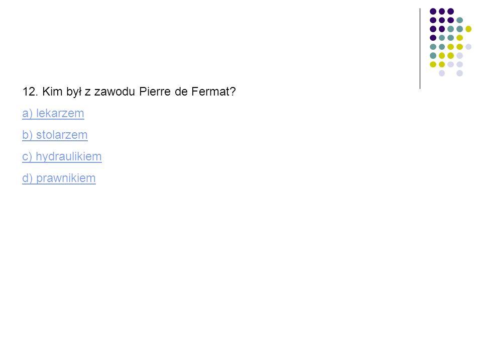 12. Kim był z zawodu Pierre de Fermat? a) lekarzem b) stolarzem c) hydraulikiem d) prawnikiem