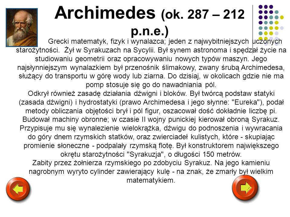 Archimedes (ok. 287 – 212 p.n.e.) Grecki matematyk, fizyk i wynalazca; jeden z najwybitniejszych uczonych starożytności. Żył w Syrakuzach na Sycylii.