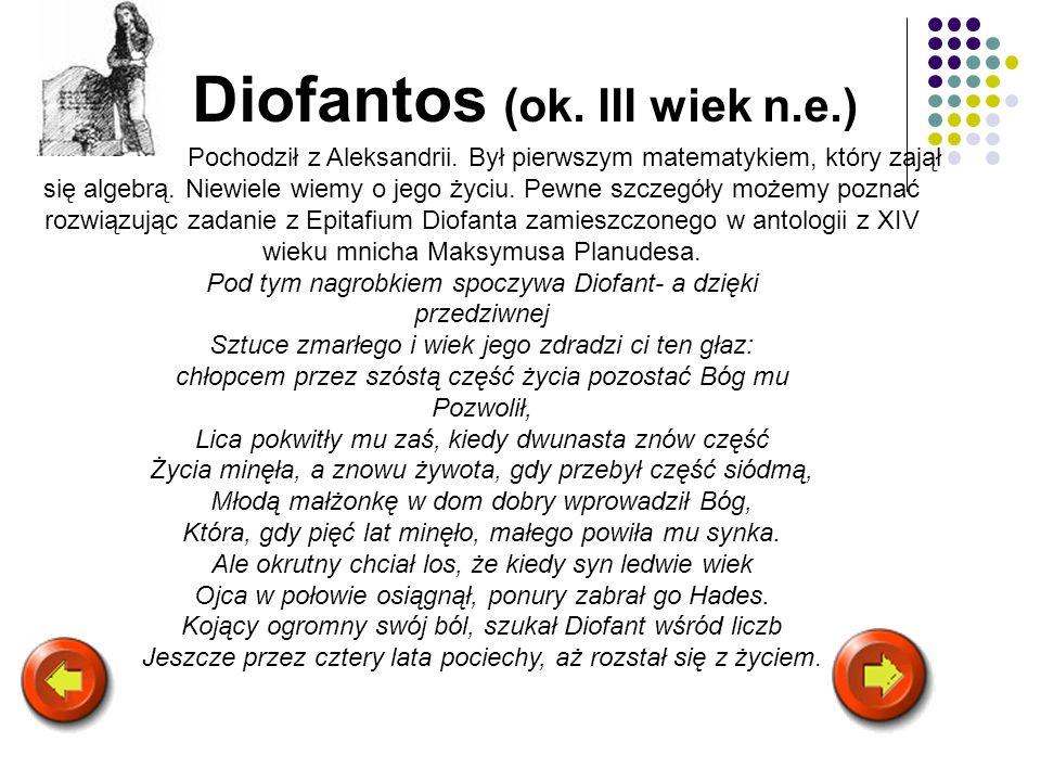 Diofantos (ok. III wiek n.e.) Pochodził z Aleksandrii. Był pierwszym matematykiem, który zajął się algebrą. Niewiele wiemy o jego życiu. Pewne szczegó
