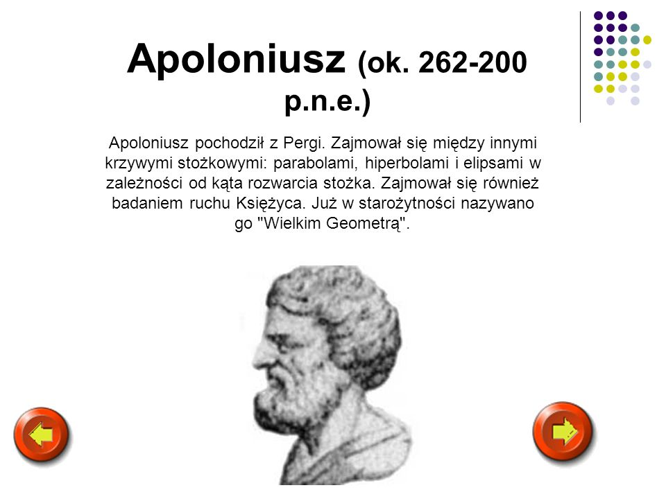 Apoloniusz (ok. 262-200 p.n.e.) Apoloniusz pochodził z Pergi. Zajmował się między innymi krzywymi stożkowymi: parabolami, hiperbolami i elipsami w zal