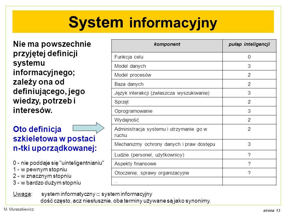 strona 13 M. Muraszkiewicz Nie ma powszechnie przyjętej definicji systemu informacyjnego; zależy ona od definiującego, jego wiedzy, potrzeb i interesó