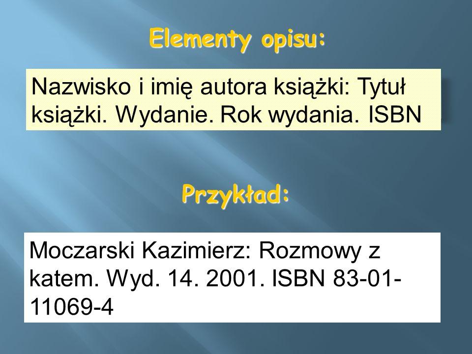 Elementy opisu: Nazwisko i imię autora książki: Tytuł książki. Wydanie. Rok wydania. ISBN Przykład: Moczarski Kazimierz: Rozmowy z katem. Wyd. 14. 200