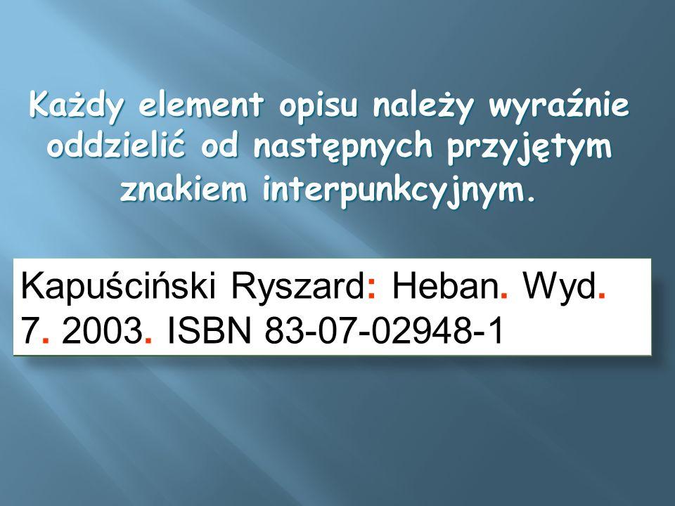 Każdy element opisu należy wyraźnie oddzielić od następnych przyjętym znakiem interpunkcyjnym. Kapuściński Ryszard: Heban. Wyd. 7. 2003. ISBN 83-07-02