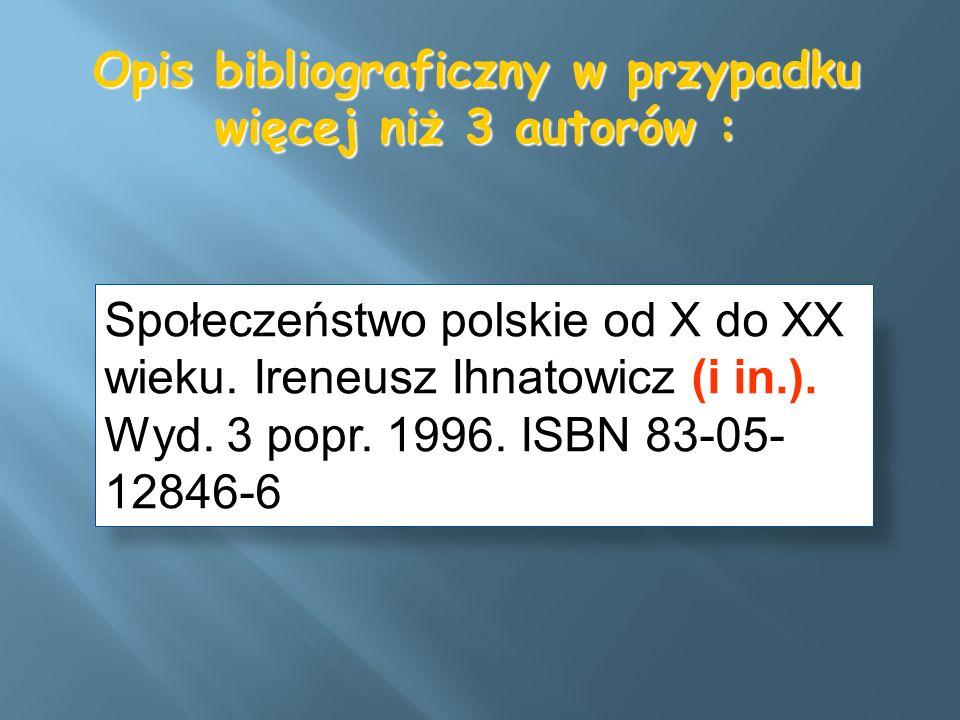 Opis bibliograficzny w przypadku więcej niż 3 autorów : Społeczeństwo polskie od X do XX wieku. Ireneusz Ihnatowicz (i in.). Wyd. 3 popr. 1996. ISBN 8