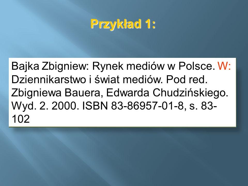 Przykład 1: Bajka Zbigniew: Rynek mediów w Polsce. W: Dziennikarstwo i świat mediów. Pod red. Zbigniewa Bauera, Edwarda Chudzińskiego. Wyd. 2. 2000. I
