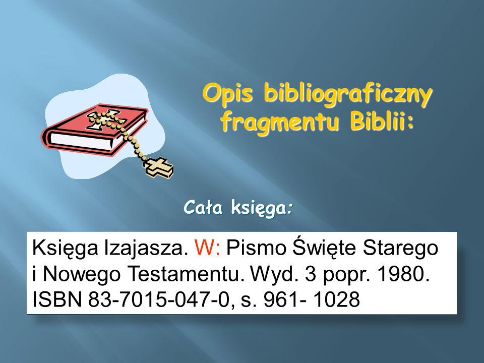 Opis bibliograficzny fragmentu Biblii: Księga Izajasza. W: Pismo Święte Starego i Nowego Testamentu. Wyd. 3 popr. 1980. ISBN 83-7015-047-0, s. 961- 10
