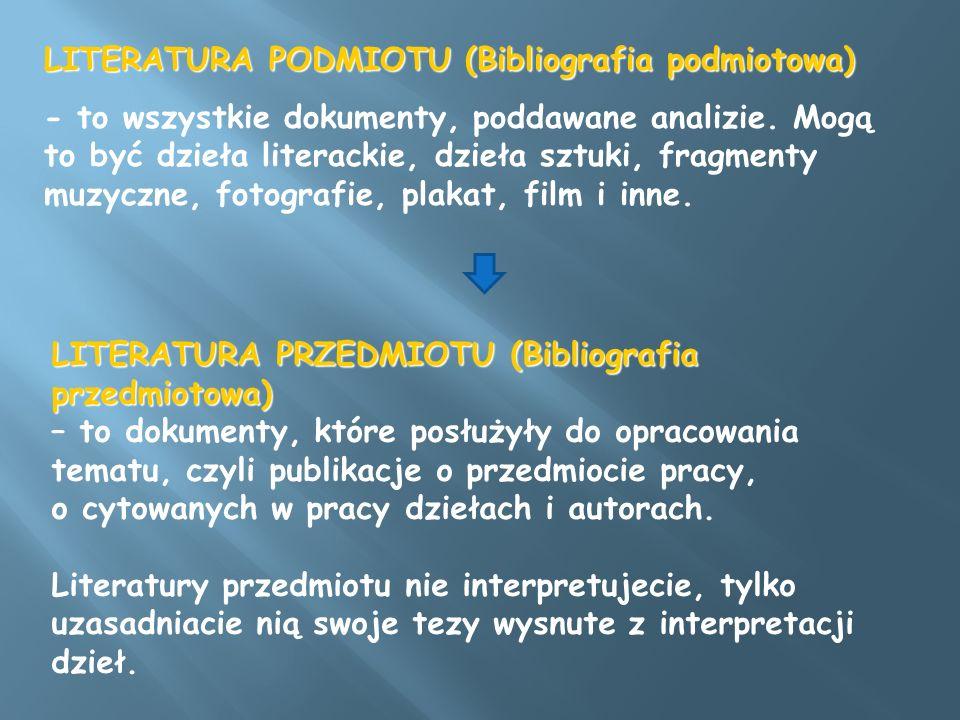 LITERATURA PODMIOTU (Bibliografia podmiotowa) - to wszystkie dokumenty, poddawane analizie. Mogą to być dzieła literackie, dzieła sztuki, fragmenty mu