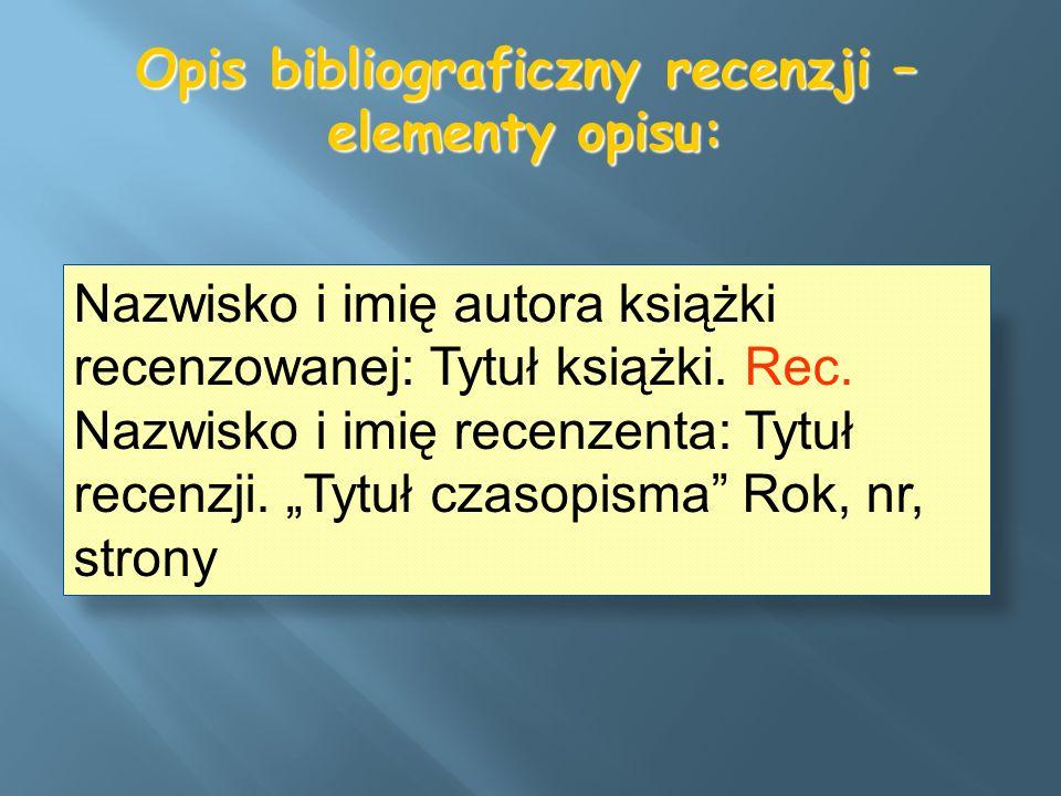 Opis bibliograficzny recenzji – elementy opisu: Nazwisko i imię autora książki recenzowanej: Tytuł książki. Rec. Nazwisko i imię recenzenta: Tytuł rec
