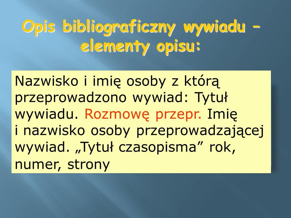 Opis bibliograficzny wywiadu – elementy opisu: Nazwisko i imię osoby z którą przeprowadzono wywiad: Tytuł wywiadu. Rozmowę przepr. Imię i nazwisko oso