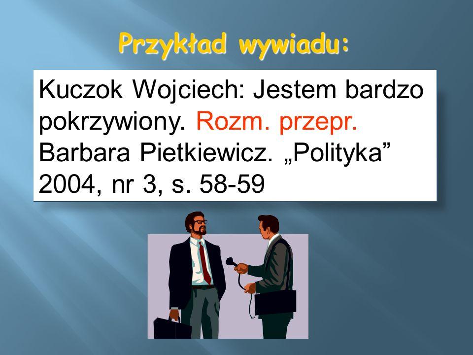Przykład wywiadu: Kuczok Wojciech: Jestem bardzo pokrzywiony. Rozm. przepr. Barbara Pietkiewicz. Polityka 2004, nr 3, s. 58-59