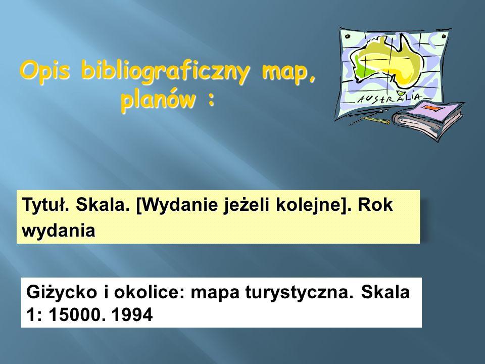 Opis bibliograficzny map, planów : Tytuł. Skala. [Wydanie jeżeli kolejne]. Rok wydania Giżycko i okolice: mapa turystyczna. Skala 1: 15000. 1994
