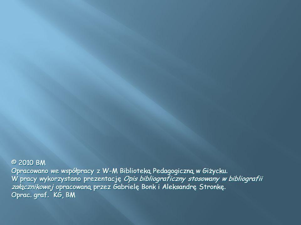 © 2010 BM Opracowano we współpracy z W-M Biblioteką Pedagogiczną w Giżycku. W pracy wykorzystano prezentację Opis bibliograficzny stosowany w bibliogr