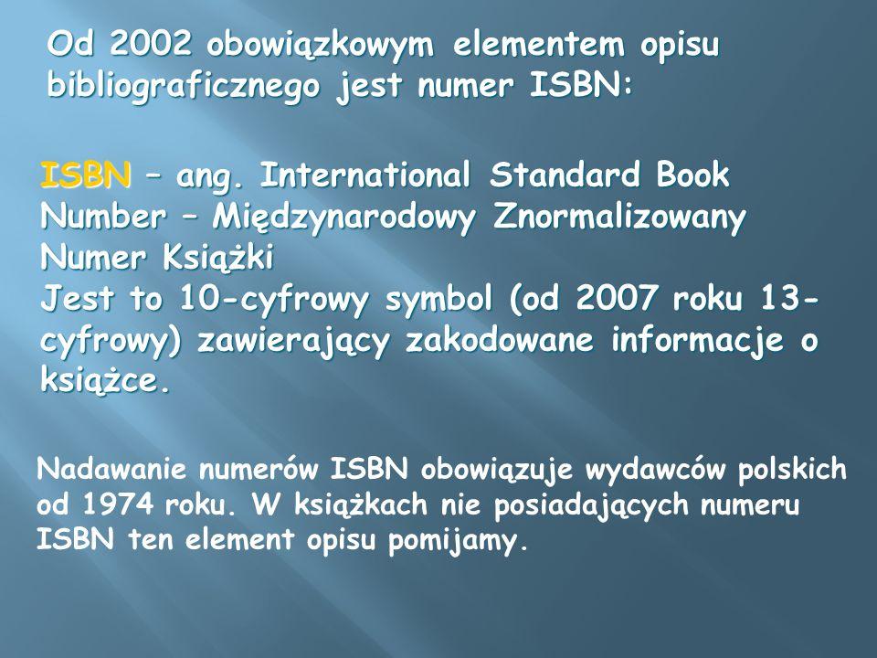 ISBN – ang. International Standard Book Number – Międzynarodowy Znormalizowany Numer Książki Jest to 10-cyfrowy symbol (od 2007 roku 13- cyfrowy) zawi