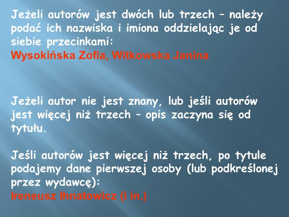 Jeżeli autorów jest dwóch lub trzech – należy podać ich nazwiska i imiona oddzielając je od siebie przecinkami: Wysokińska Zofia, Witkowska Janina Jeż