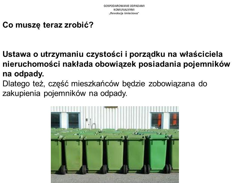 GOSPODAROWANIE ODPADAMI KOMUNALNYMI Rewolucja śmieciowa Co muszę teraz zrobić? Ustawa o utrzymaniu czystości i porządku na właściciela nieruchomości n