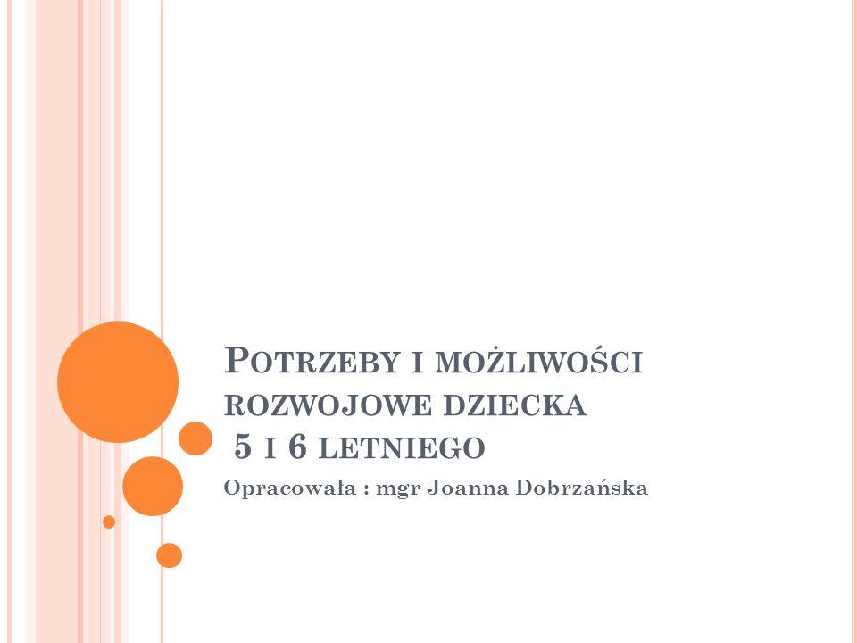 P OTRZEBY I MOŻLIWOŚCI ROZWOJOWE DZIECKA 5 I 6 LETNIEGO Opracowała : mgr Joanna Dobrzańska
