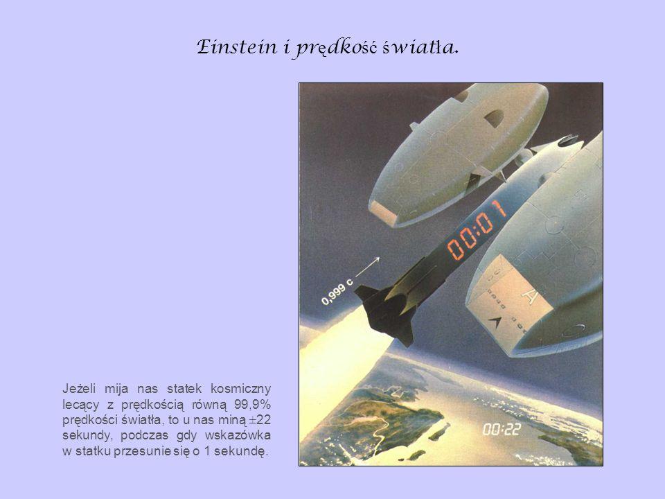 Einstein i pr ę dko ść ś wiat ł a. Jeżeli mija nas statek kosmiczny lecący z prędkością równą 99,9% prędkości światła, to u nas miną ±22 sekundy, podc
