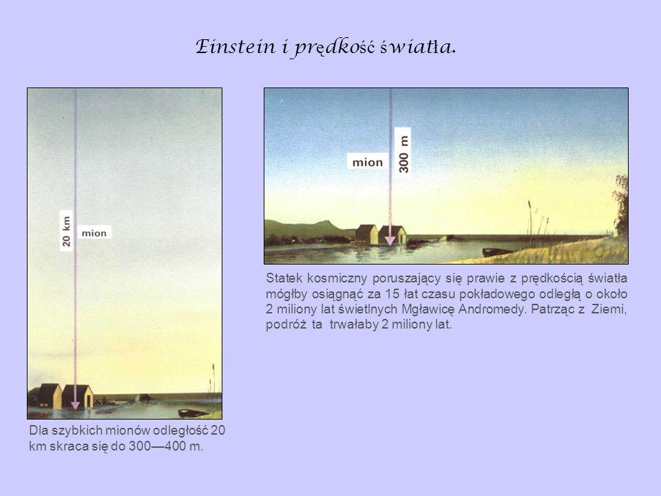 Einstein i pr ę dko ść ś wiat ł a. Dla szybkich mionów odległość 20 km skraca się do 300400 m. Statek kosmiczny poruszający się prawie z prędkością św