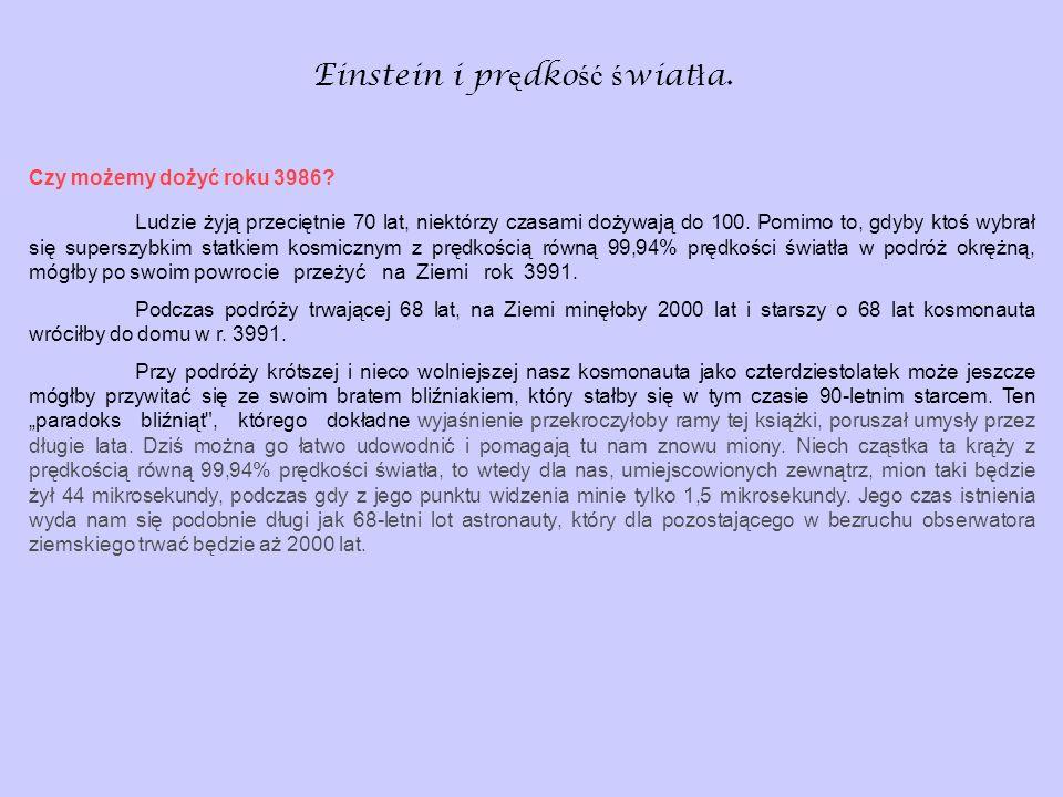 Einstein i pr ę dko ść ś wiat ł a. Czy możemy dożyć roku 3986? Ludzie żyją przeciętnie 70 lat, niektórzy czasami dożywają do 100. Pomimo to, gdyby kto