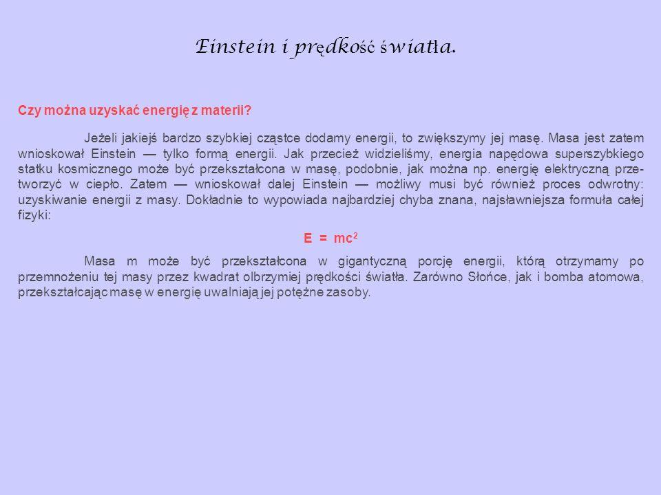 Einstein i pr ę dko ść ś wiat ł a. Czy można uzyskać energię z materii? Jeżeli jakiejś bardzo szybkiej cząstce dodamy energii, to zwiększymy jej mas